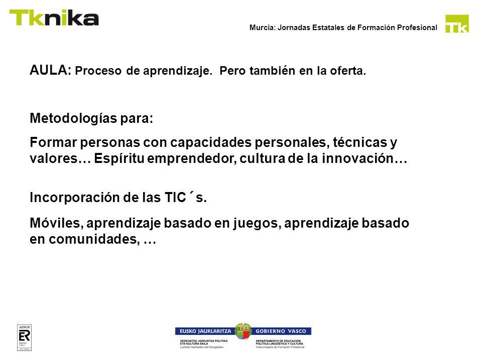 Murcia: Jornadas Estatales de Formación Profesional AULA: Proceso de aprendizaje. Pero también en la oferta. Metodologías para: Formar personas con ca