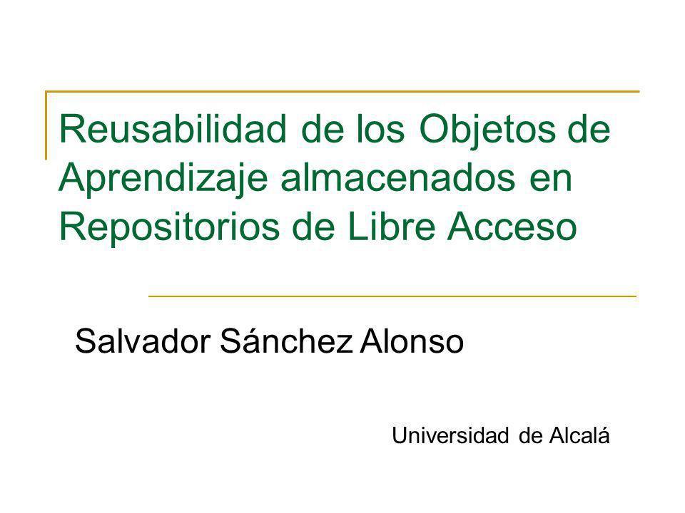 Reusabilidad de los Objetos de Aprendizaje almacenados en Repositorios de Libre Acceso Salvador Sánchez Alonso Universidad de Alcalá