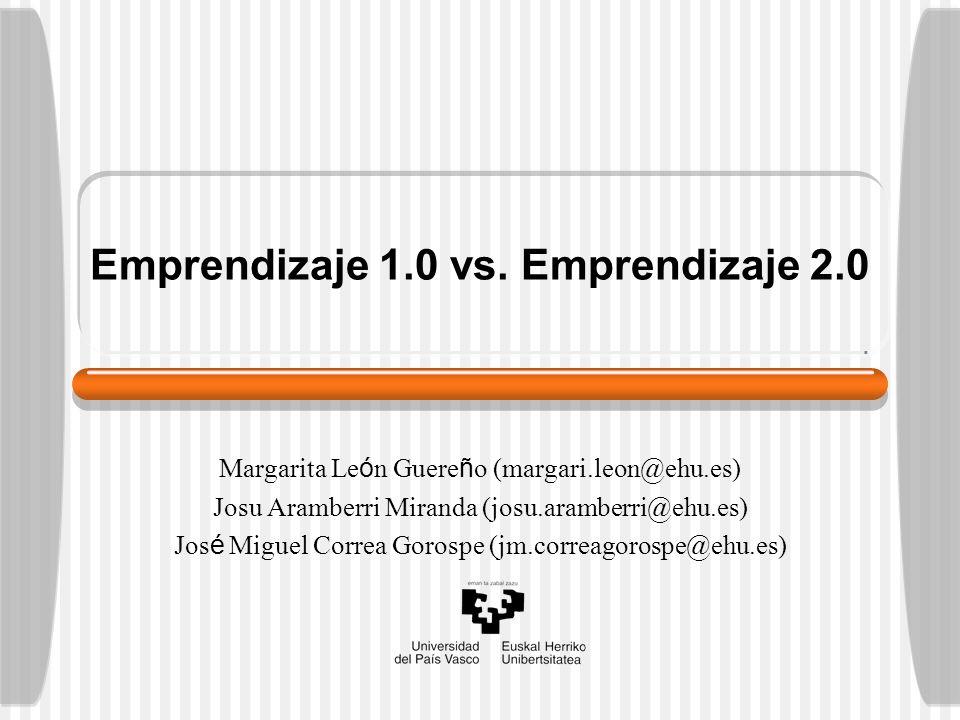 Emprendizaje 1.0 vs. Emprendizaje 2.0 Margarita Le ó n Guere ñ o (margari.leon@ehu.es) Josu Aramberri Miranda (josu.aramberri@ehu.es) Jos é Miguel Cor