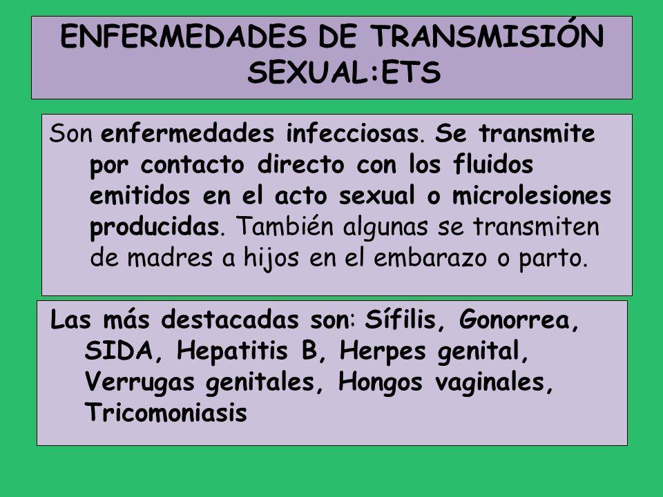 ENFERMEDADES DE TRANSMISIÓN SEXUAL:ETS Son enfermedades infecciosas. Se transmite por contacto directo con los fluidos emitidos en el acto sexual o mi