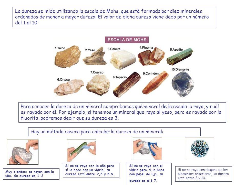 La dureza se mide utilizando la escala de Mohs, que está formada por diez minerales ordenados de menor a mayor dureza.