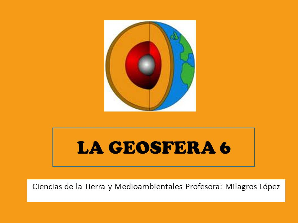 LA GEOSFERA 6 Ciencias de la Tierra y Medioambientales Profesora: Milagros López