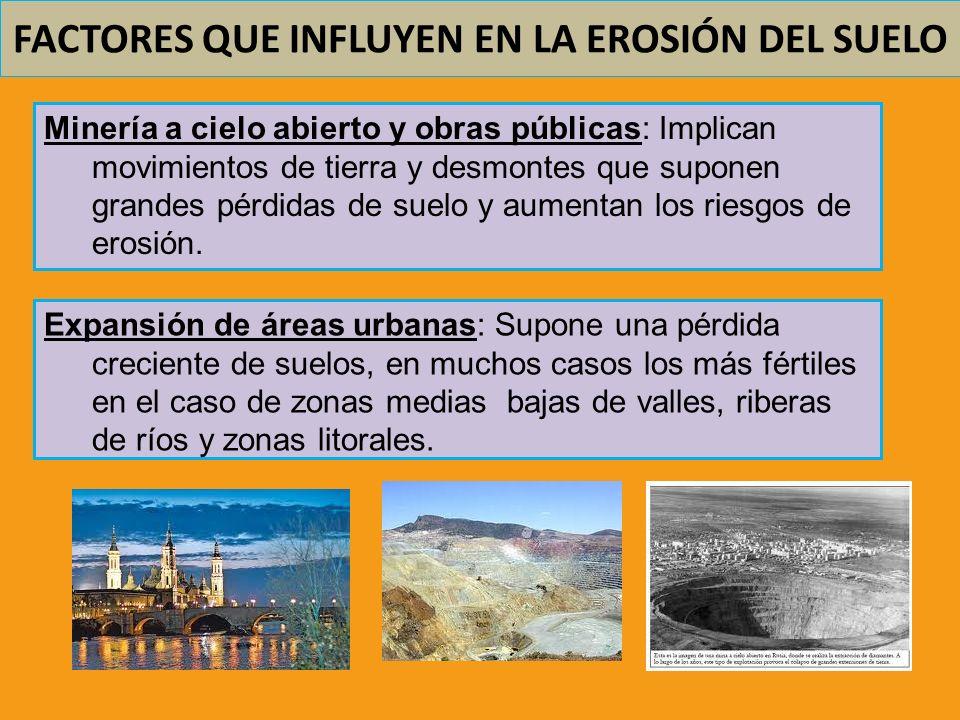 FACTORES QUE INFLUYEN EN LA EROSIÓN DEL SUELO Minería a cielo abierto y obras públicas: Implican movimientos de tierra y desmontes que suponen grandes