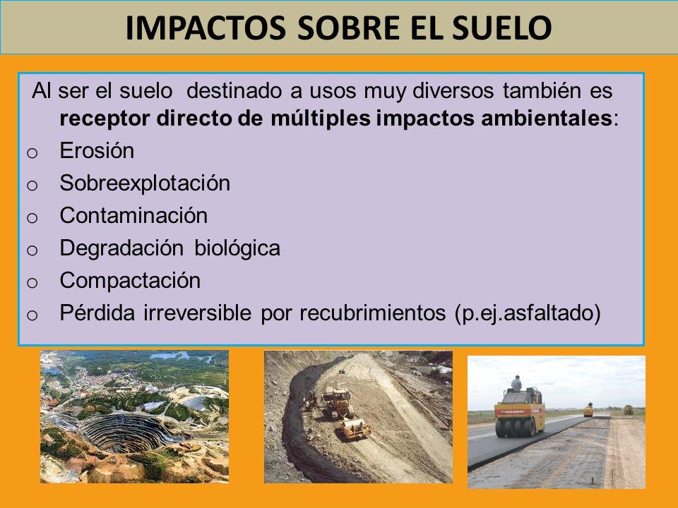IMPACTOS SOBRE EL SUELO Al ser el suelo destinado a usos muy diversos también es receptor directo de múltiples impactos ambientales: o Erosión o Sobre
