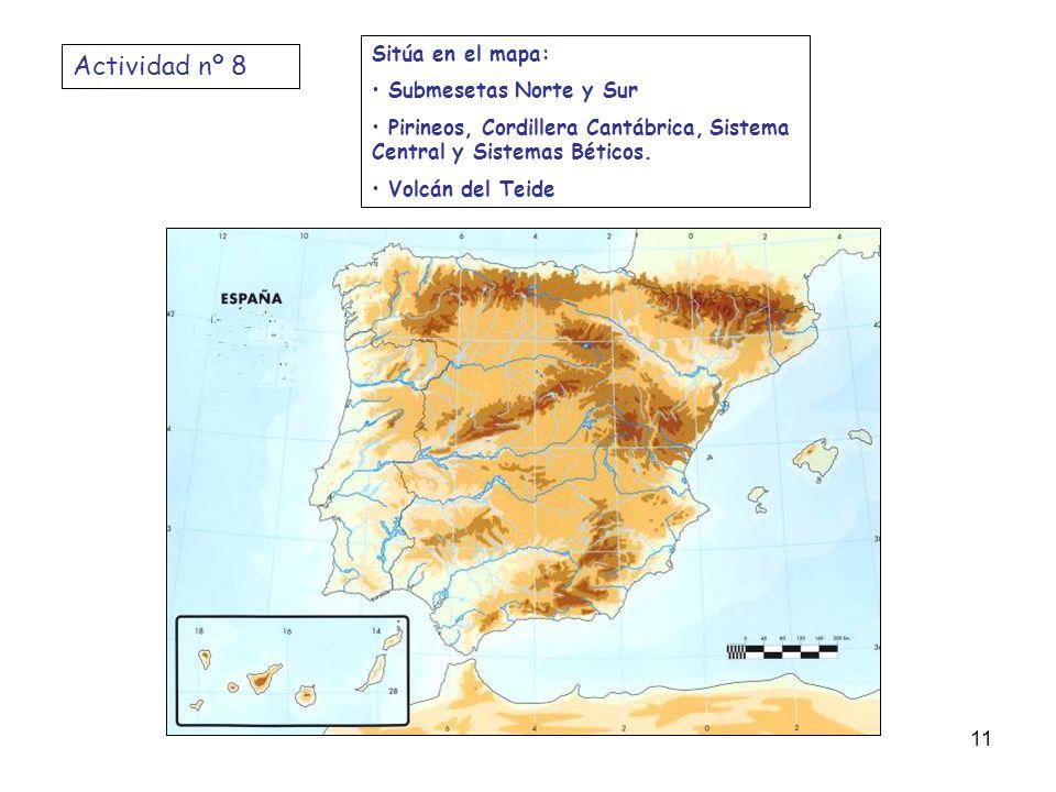 Actividad nº 8 Sitúa en el mapa: Submesetas Norte y Sur Pirineos, Cordillera Cantábrica, Sistema Central y Sistemas Béticos. Volcán del Teide 11