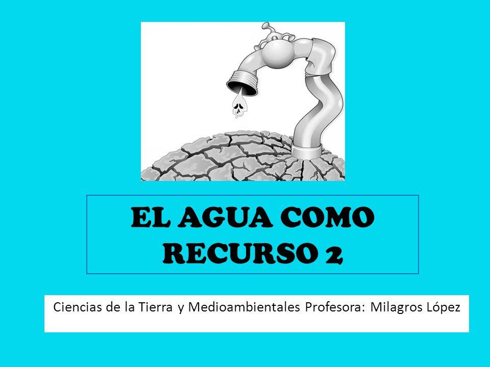 EL AGUA COMO RECURSO 2 Ciencias de la Tierra y Medioambientales Profesora: Milagros López