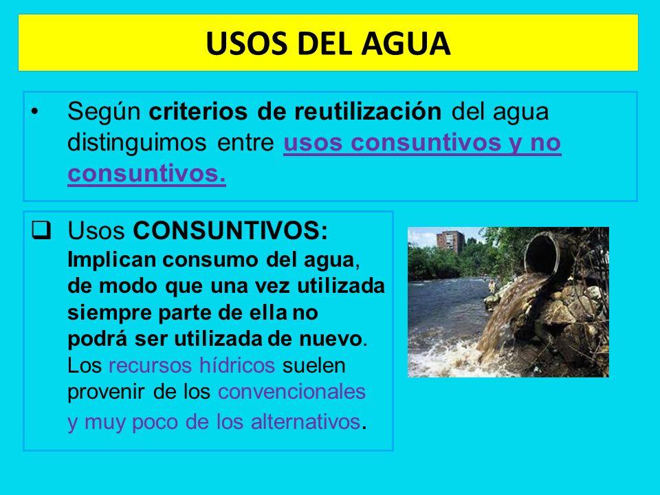 USOS DEL AGUA Según criterios de reutilización del agua distinguimos entre usos consuntivos y no consuntivos. Usos CONSUNTIVOS: Implican consumo del a