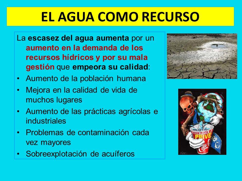 EL AGUA COMO RECURSO La escasez del agua aumenta por un aumento en la demanda de los recursos hídricos y por su mala gestión que empeora su calidad: A