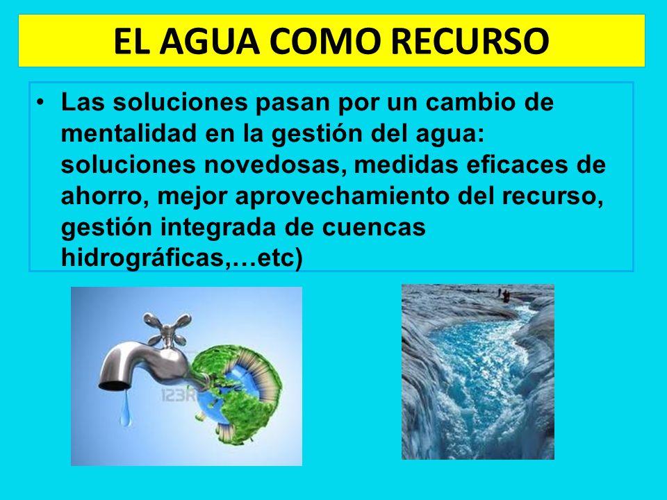 EL AGUA COMO RECURSO Las soluciones pasan por un cambio de mentalidad en la gestión del agua: soluciones novedosas, medidas eficaces de ahorro, mejor