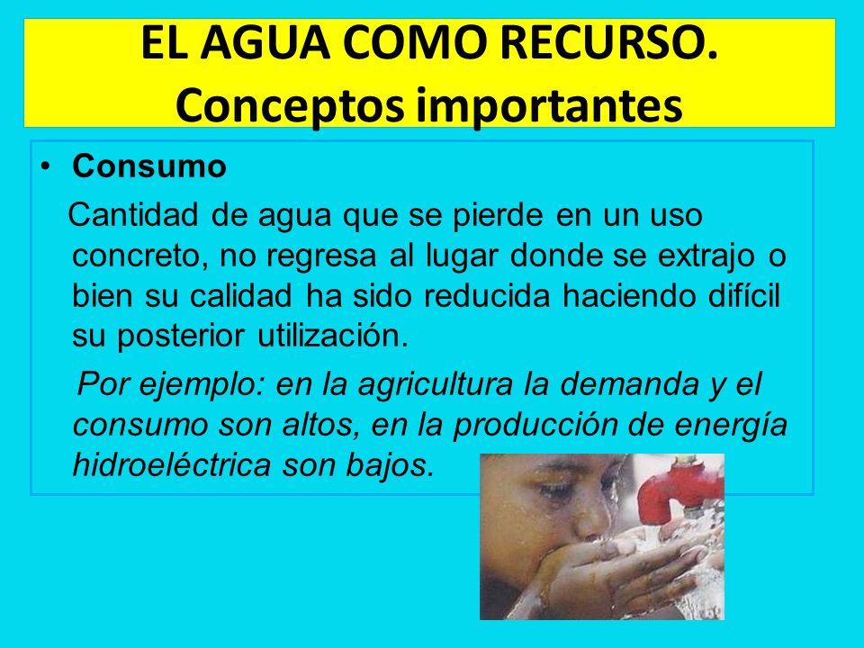 EL AGUA COMO RECURSO. Conceptos importantes Consumo Cantidad de agua que se pierde en un uso concreto, no regresa al lugar donde se extrajo o bien su
