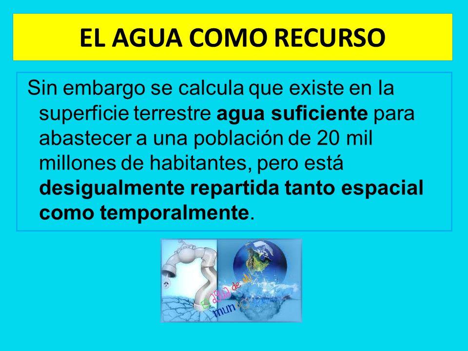 EL AGUA COMO RECURSO Sin embargo se calcula que existe en la superficie terrestre agua suficiente para abastecer a una población de 20 mil millones de