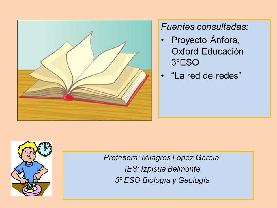 Fuentes consultadas: Proyecto Ánfora, Oxford Educación 3ºESO La red de redes Profesora: Milagros López García IES: Izpisúa Belmonte 3º ESO Biología y