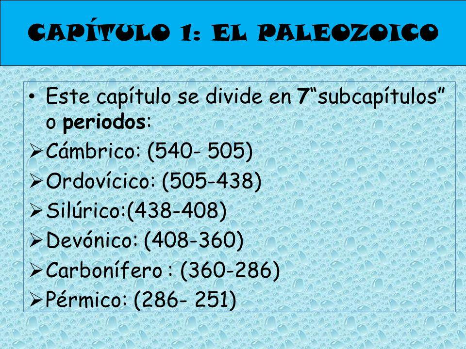 CAPÍTULO 1: EL PALEOZOICO Este capítulo se divide en 7subcapítulos o periodos: Cámbrico: (540- 505) Ordovícico: (505-438) Silúrico:(438-408) Devónico: