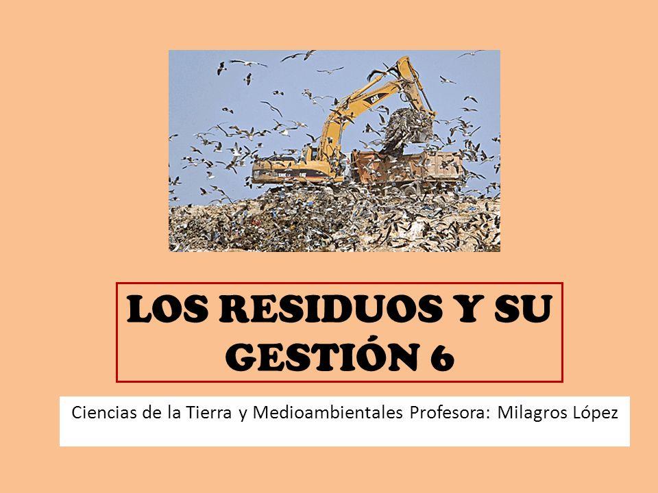 LOS RESIDUOS Y SU GESTIÓN 6 Ciencias de la Tierra y Medioambientales Profesora: Milagros López