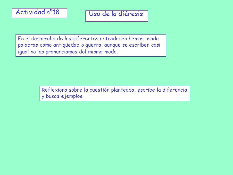 Actividad nº18 Uso de la diéresis En el desarrollo de las diferentes actividades hemos usado palabras como antigüedad o guerra, aunque se escriben cas