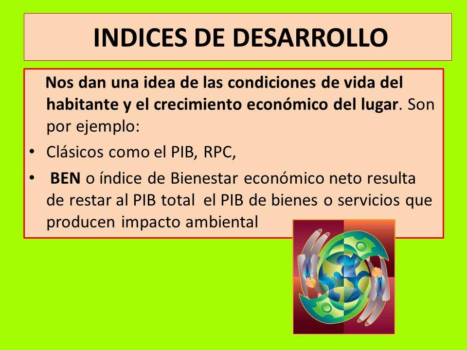 INDICES DE DESARROLLO Nos dan una idea de las condiciones de vida del habitante y el crecimiento económico del lugar. Son por ejemplo: Clásicos como e