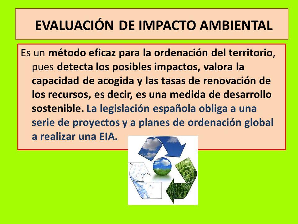 EVALUACIÓN DE IMPACTO AMBIENTAL Es un método eficaz para la ordenación del territorio, pues detecta los posibles impactos, valora la capacidad de acog