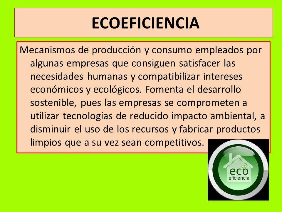 ECOEFICIENCIA Mecanismos de producción y consumo empleados por algunas empresas que consiguen satisfacer las necesidades humanas y compatibilizar inte