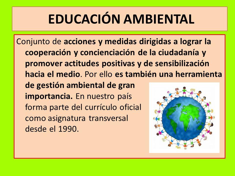 EDUCACIÓN AMBIENTAL Conjunto de acciones y medidas dirigidas a lograr la cooperación y concienciación de la ciudadanía y promover actitudes positivas