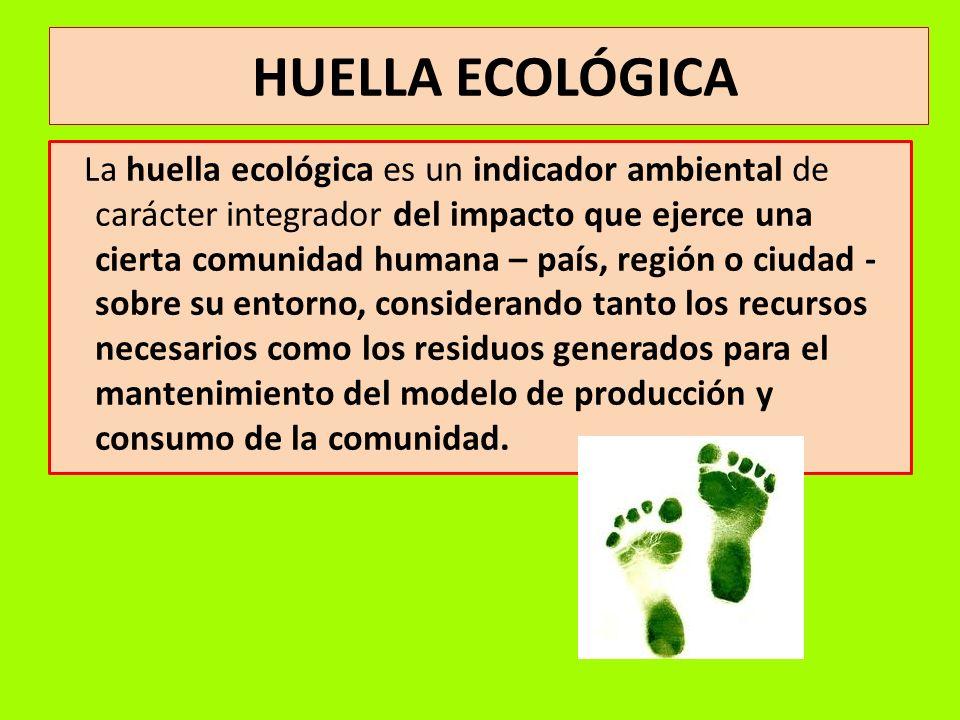 HUELLA ECOLÓGICA La huella ecológica es un indicador ambiental de carácter integrador del impacto que ejerce una cierta comunidad humana – país, regió