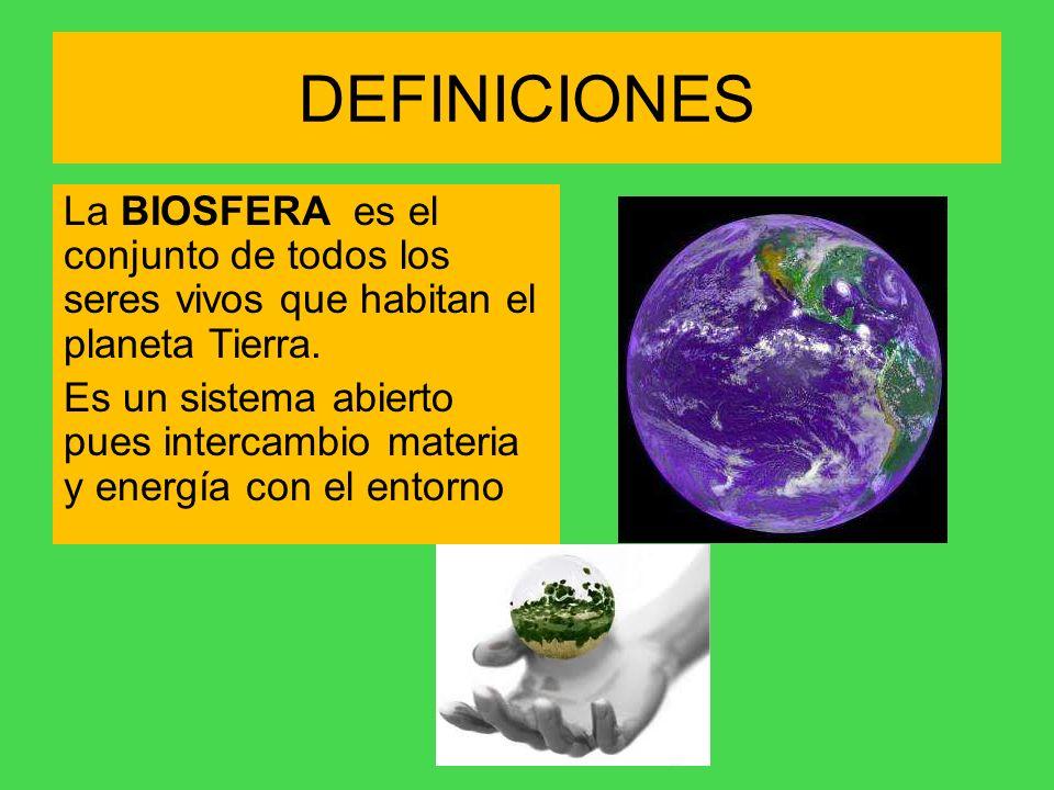 DEFINICIONES La BIOSFERA es el conjunto de todos los seres vivos que habitan el planeta Tierra. Es un sistema abierto pues intercambio materia y energ