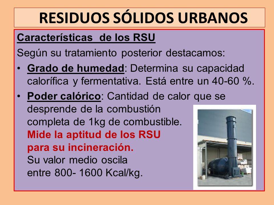 RESIDUOS SÓLIDOS URBANOS Características de los RSU Según su tratamiento posterior destacamos: Grado de humedad: Determina su capacidad calorífica y f