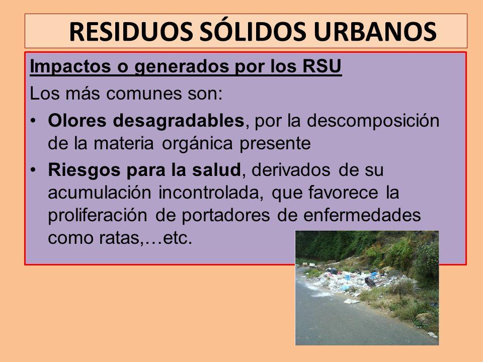 RESIDUOS SÓLIDOS URBANOS Impactos o generados por los RSU Los más comunes son: Olores desagradables, por la descomposición de la materia orgánica pres