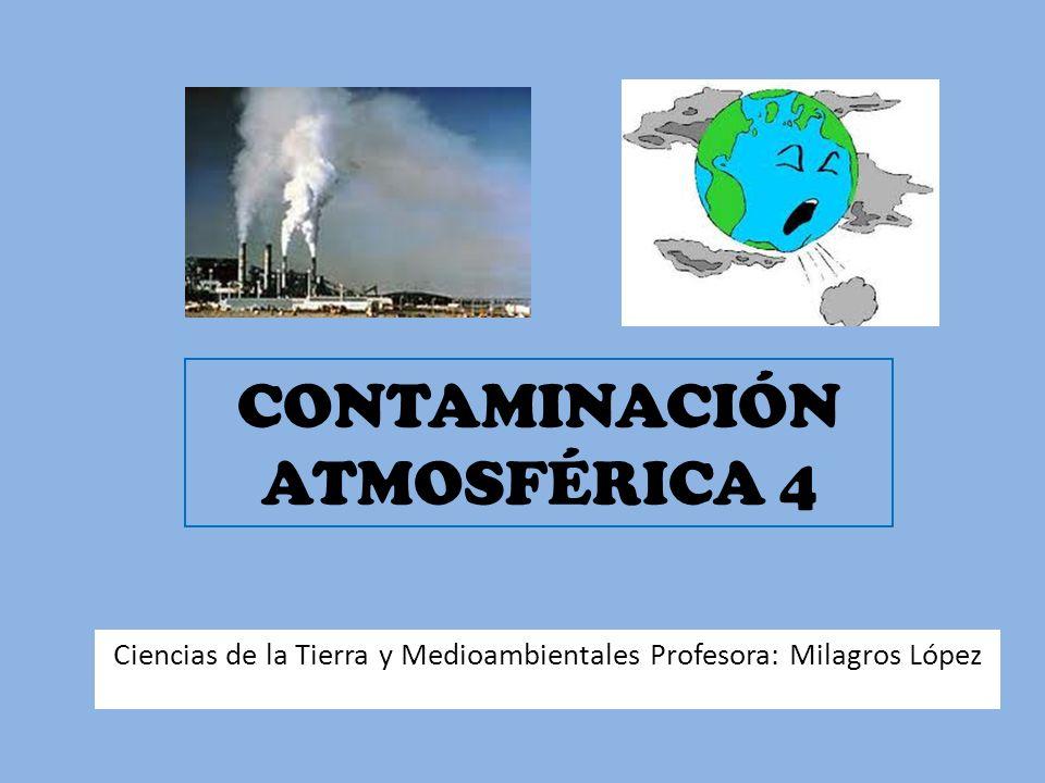 CONTAMINACIÓN ATMOSFÉRICA 4 Ciencias de la Tierra y Medioambientales Profesora: Milagros López