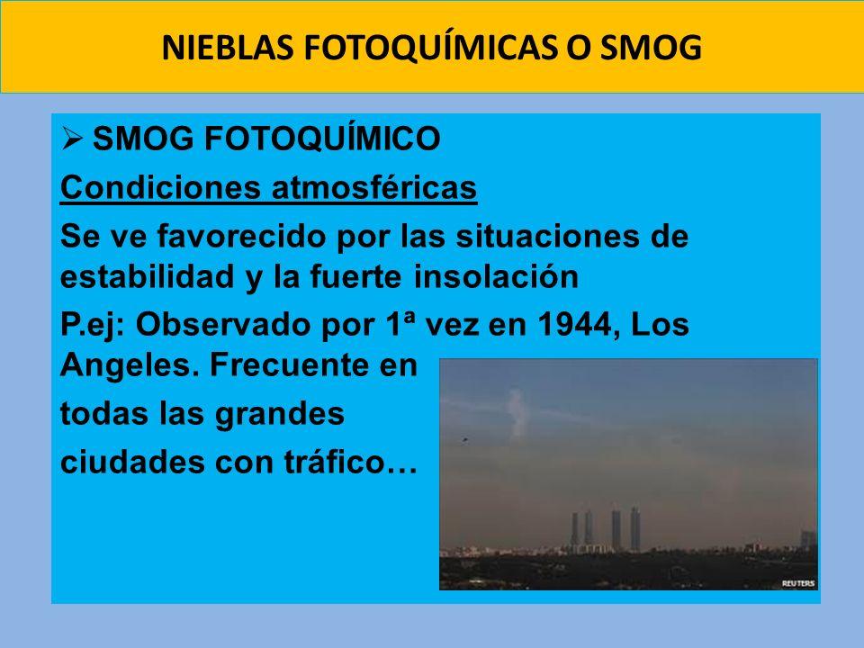 SMOG FOTOQUÍMICO Condiciones atmosféricas Se ve favorecido por las situaciones de estabilidad y la fuerte insolación P.ej: Observado por 1ª vez en 194