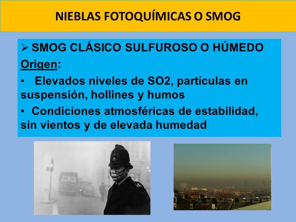 NIEBLAS FOTOQUÍMICAS O SMOG SMOG CLÁSICO SULFUROSO O HÚMEDO Origen: Elevados niveles de SO2, partículas en suspensión, hollines y humos Condiciones at