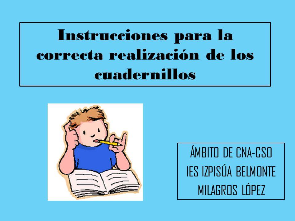 Instrucciones para la correcta realización de los cuadernillos ÁMBITO DE CNA-CSO IES IZPISÚA BELMONTE MILAGROS LÓPEZ