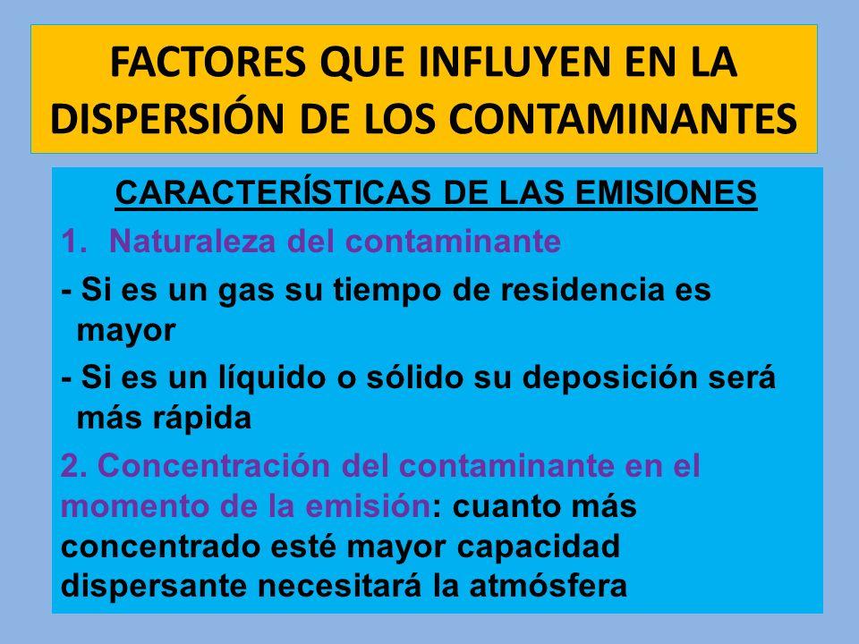 FACTORES QUE INFLUYEN EN LA DISPERSIÓN DE LOS CONTAMINANTES CARACTERÍSTICAS DE LAS EMISIONES 1.Naturaleza del contaminante - Si es un gas su tiempo de