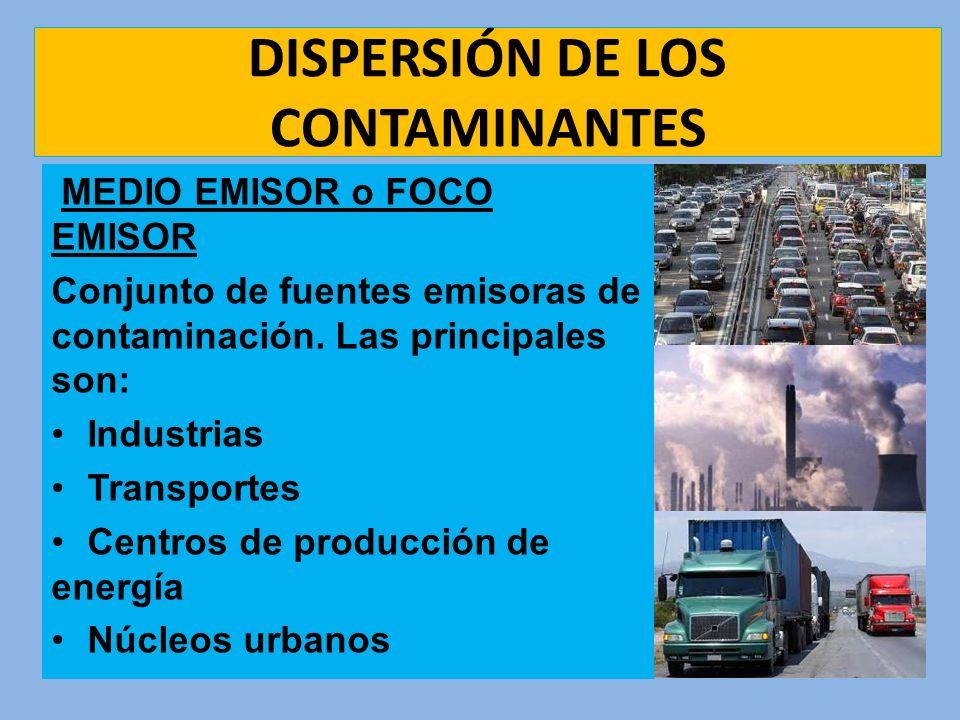 DISPERSIÓN DE LOS CONTAMINANTES MEDIO EMISOR o FOCO EMISOR Conjunto de fuentes emisoras de contaminación. Las principales son: Industrias Transportes