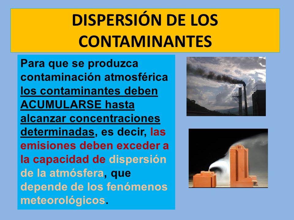 DISPERSIÓN DE LOS CONTAMINANTES Para que se produzca contaminación atmosférica los contaminantes deben ACUMULARSE hasta alcanzar concentraciones deter