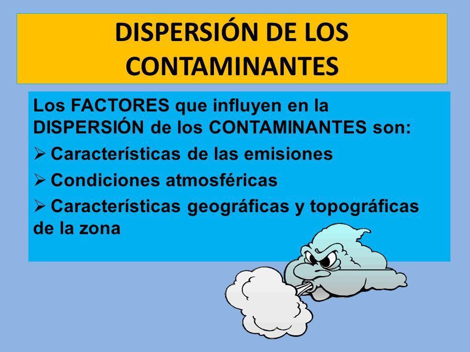 DISPERSIÓN DE LOS CONTAMINANTES Los FACTORES que influyen en la DISPERSIÓN de los CONTAMINANTES son: Características de las emisiones Condiciones atmo