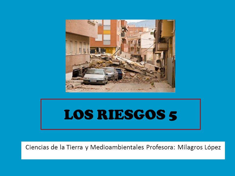 LOS RIESGOS 5 Ciencias de la Tierra y Medioambientales Profesora: Milagros López