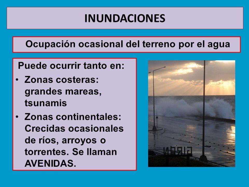 INUNDACIONES Ocupación ocasional del terreno por el agua Puede ocurrir tanto en: Zonas costeras: grandes mareas, tsunamis Zonas continentales: Crecida