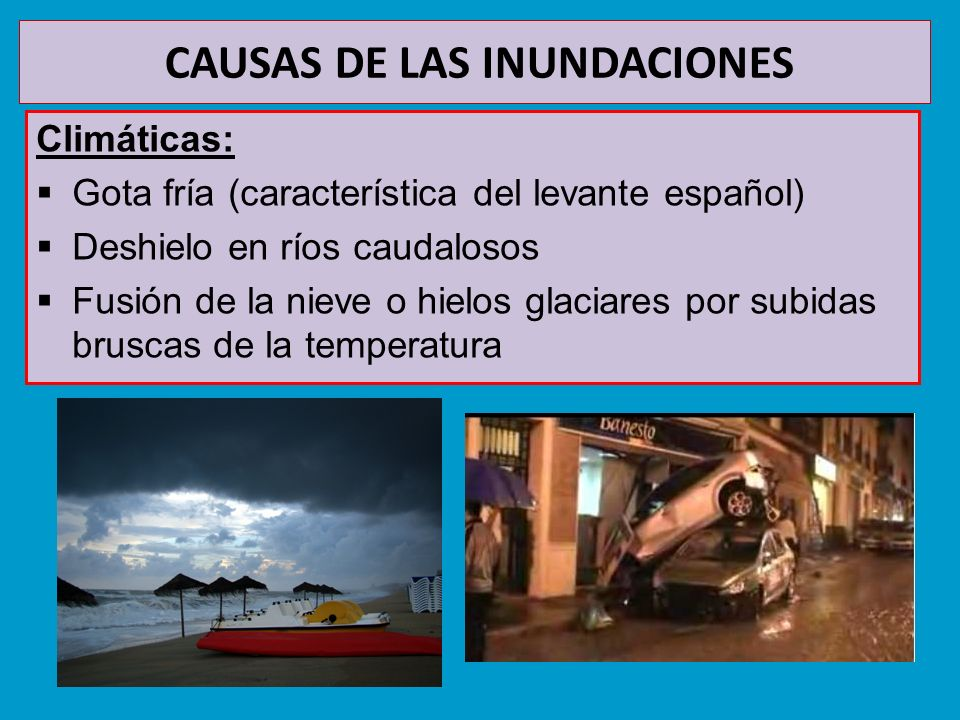 CAUSAS DE LAS INUNDACIONES Climáticas: Gota fría (característica del levante español) Deshielo en ríos caudalosos Fusión de la nieve o hielos glaciare