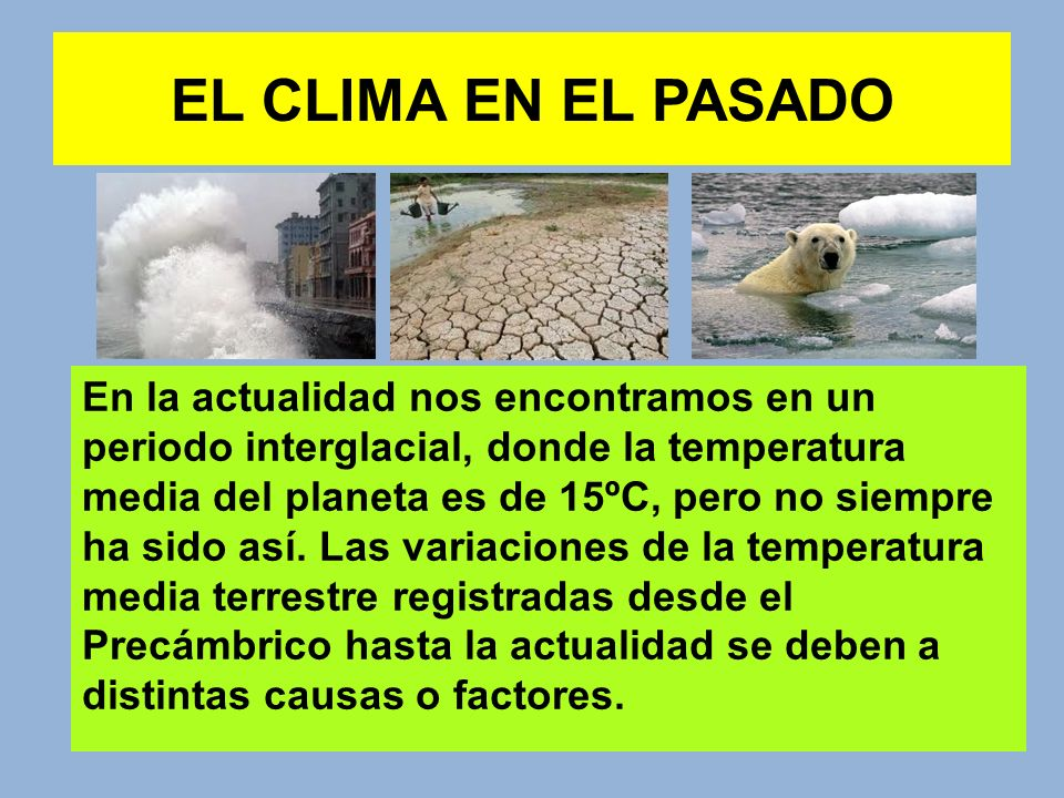 EL CLIMA EN EL PASADO En la actualidad nos encontramos en un periodo interglacial, donde la temperatura media del planeta es de 15ºC, pero no siempre