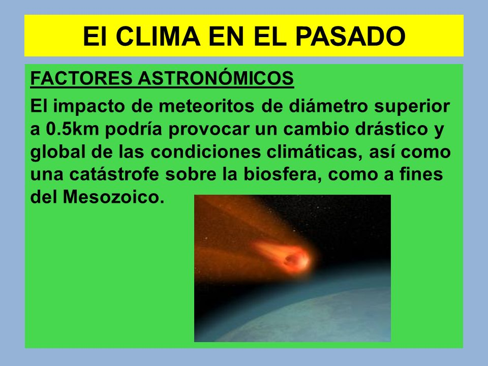 El CLIMA EN EL PASADO FACTORES ASTRONÓMICOS El impacto de meteoritos de diámetro superior a 0.5km podría provocar un cambio drástico y global de las c