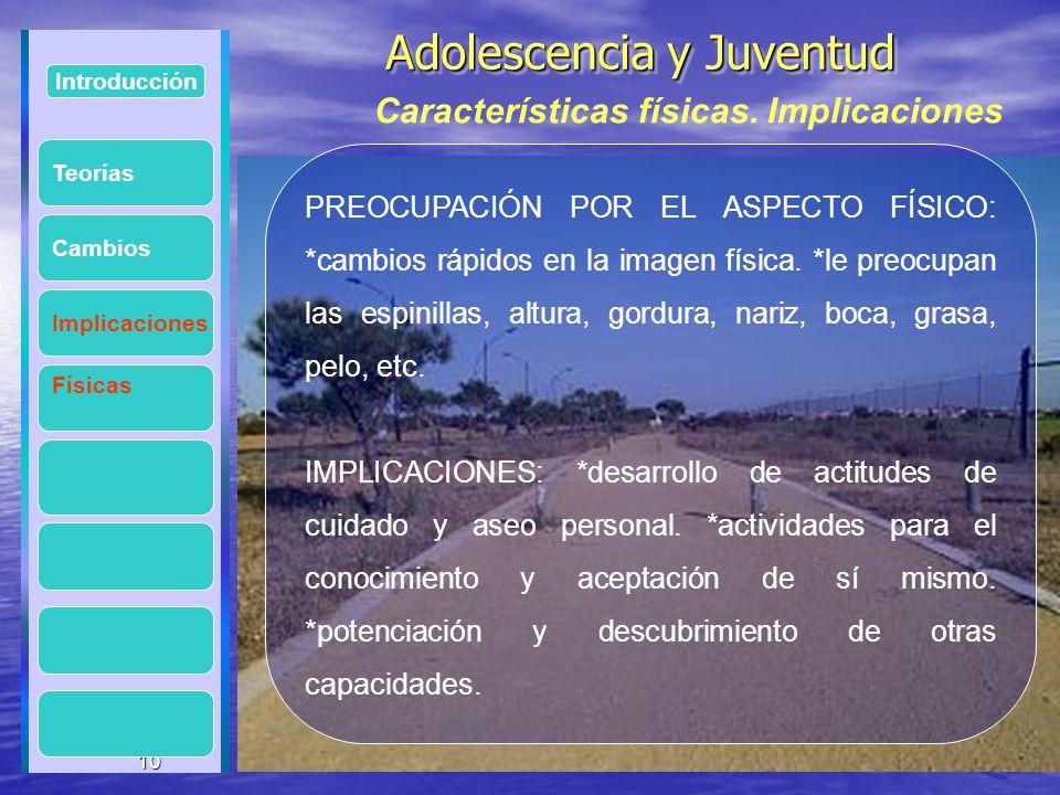 10 Adolescencia y Juventud Adolescencia y Juventud 10 Introducción Implicaciones Físicas Cambios PREOCUPACIÓN POR EL ASPECTO FÍSICO: *cambios rápidos