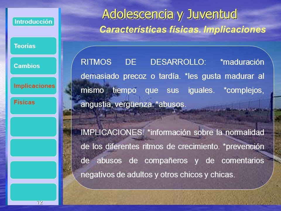 12 Adolescencia y Juventud Adolescencia y Juventud 12 Introducción Implicaciones Físicas Cambios RITMOS DE DESARROLLO: *maduración demasiado precoz o