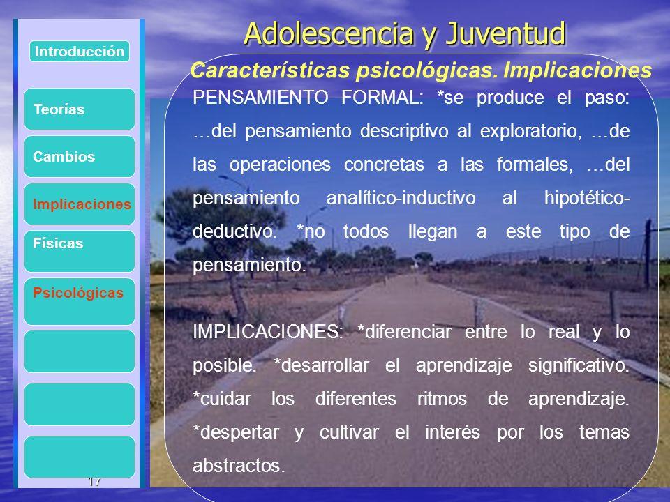 17 Adolescencia y Juventud Adolescencia y Juventud 17 Introducción Implicaciones Físicas Psicológicas Cambios PENSAMIENTO FORMAL: *se produce el paso: