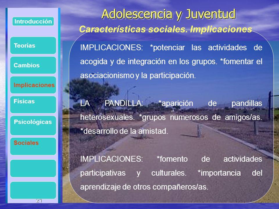 21 Adolescencia y Juventud Adolescencia y Juventud 21 Introducción Implicaciones Físicas Psicológicas Cambios Sociales IMPLICACIONES: *potenciar las a