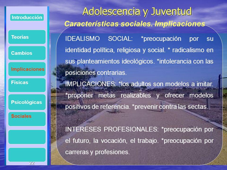 22 Adolescencia y Juventud Adolescencia y Juventud 22 Introducción Implicaciones Físicas Psicológicas Cambios Sociales IDEALISMO SOCIAL: *preocupación