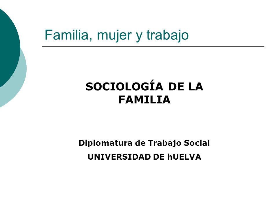 Familia, mujer y trabajo SOCIOLOGÍA DE LA FAMILIA Diplomatura de Trabajo Social UNIVERSIDAD DE hUELVA