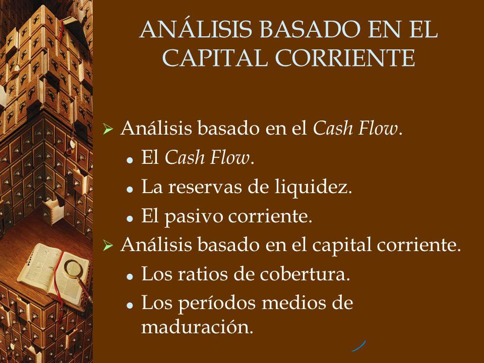 ANÁLISIS BASADO EN EL CAPITAL CORRIENTE Análisis basado en el Cash Flow. El Cash Flow. La reservas de liquidez. El pasivo corriente. Análisis basado e