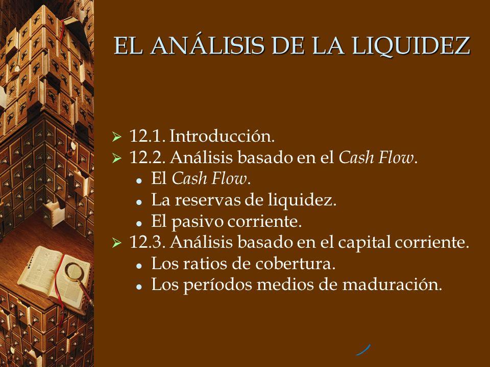 EL ANÁLISIS DE LA LIQUIDEZ 12.1. Introducción. 12.2. Análisis basado en el Cash Flow. El Cash Flow. La reservas de liquidez. El pasivo corriente. 12.3