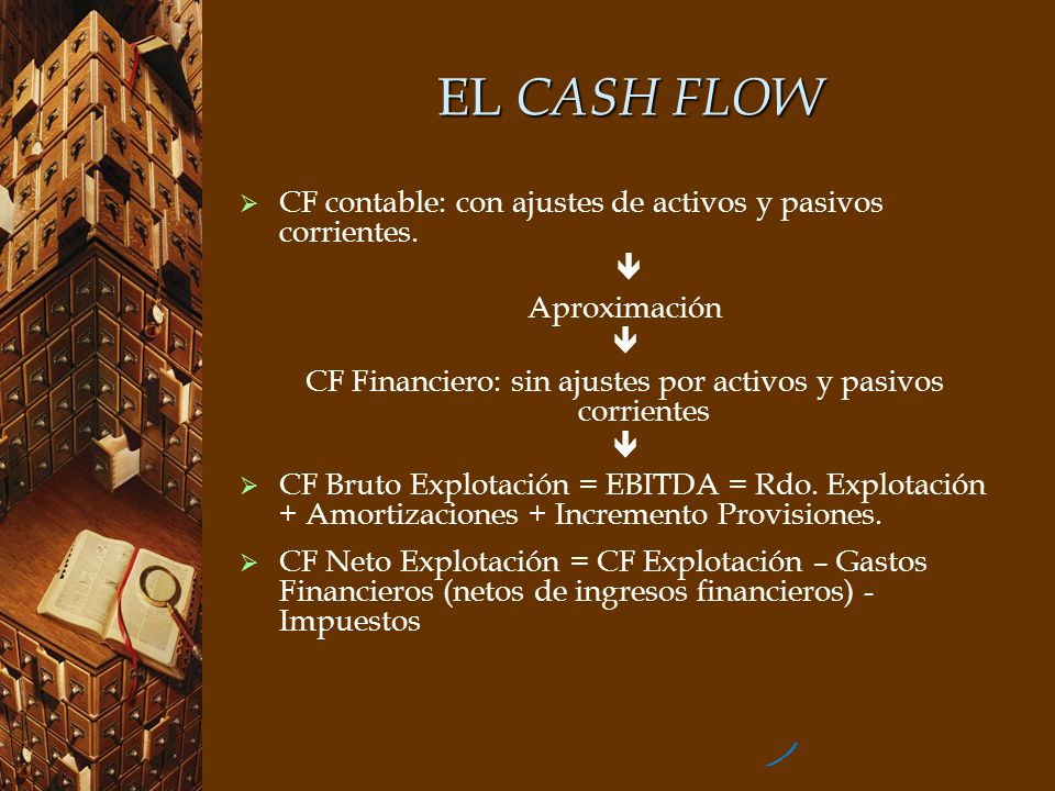 EL CASH FLOW Resultado de Explotación236.600.000 Amortización del inmovilizado+ 109.100.000 Incremento de provisiones a l/p y c/p+ 4.900.000 EBITDA350.600.000 EBITDA350.600.000 - Gastos financieros (netos de ingresos financieros)- 56.800.000 - Impuestos- 14.500.000 Cash Flow Neto de Explotación, financiero279.300.000 Cálculo del CF Neto Explotación, Contable: considerar las variaciones de activos y pasivos corrientes eliminar los ingresos que no suponen cobro