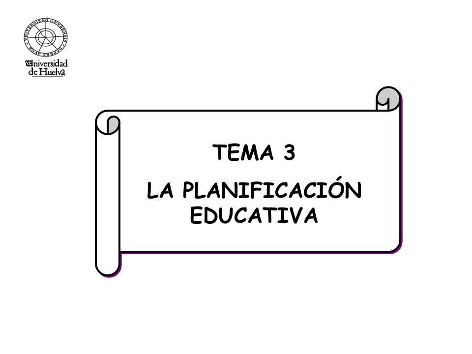 TEMA 3 LA PLANIFICACIÓN EDUCATIVA TEMA 3 LA PLANIFICACIÓN EDUCATIVA